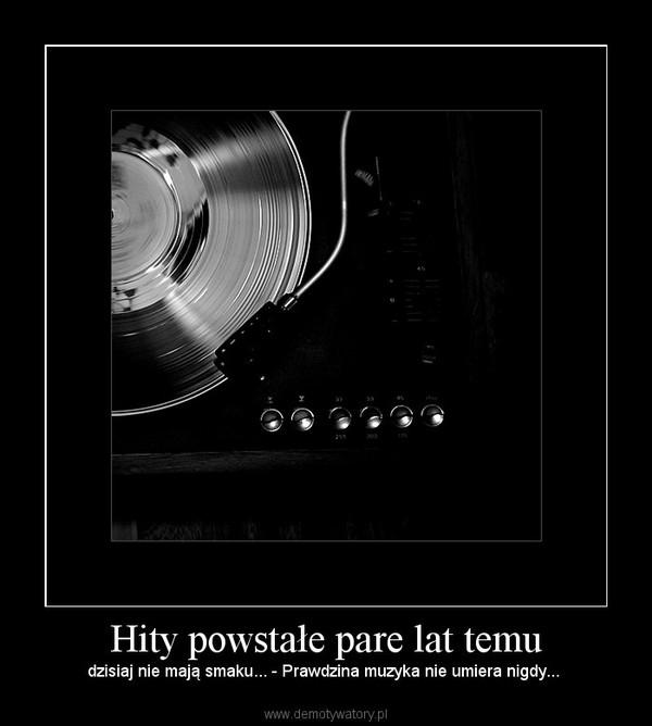 Hity powstałe pare lat temu – dzisiaj nie mają smaku... - Prawdzina muzyka nie umiera nigdy...