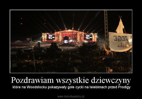 Pozdrawiam wszystkie dziewczyny – które na Woodstocku pokazywały gołe cycki na telebimach przed Prodigy