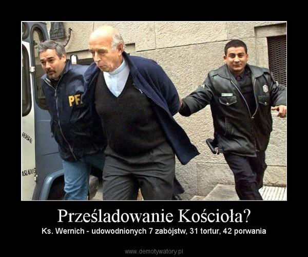 Prześladowanie Kościoła? – Ks. Wernich - udowodnionych 7 zabójstw, 31 tortur, 42 porwania