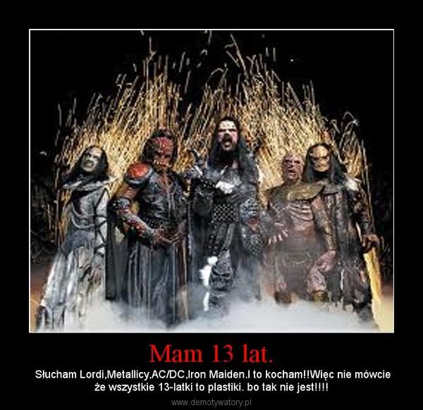 Mam 13 lat. – Słucham Lordi,Metallicy,AC/DC,Iron Maiden.I to kocham!!Więc nie mówcieże wszystkie 13-latki to plastiki. bo tak nie jest!!!!