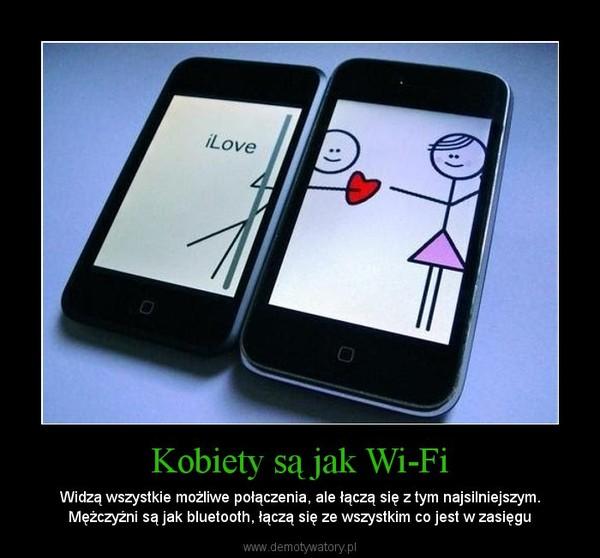 Kobiety są jak Wi-Fi – Widzą wszystkie możliwe połączenia, ale łączą się z tym najsilniejszym. Mężczyźni są jak bluetooth, łączą się ze wszystkim co jest w zasięgu