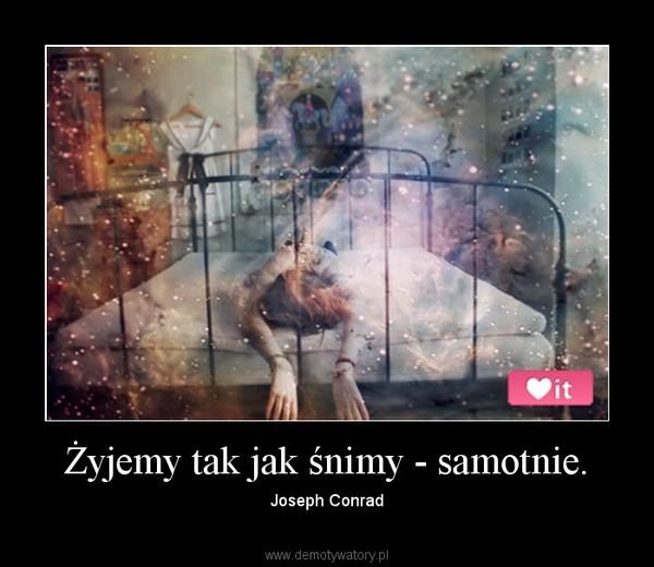 Żyjemy tak jak śnimy - samotnie. – Joseph Conrad