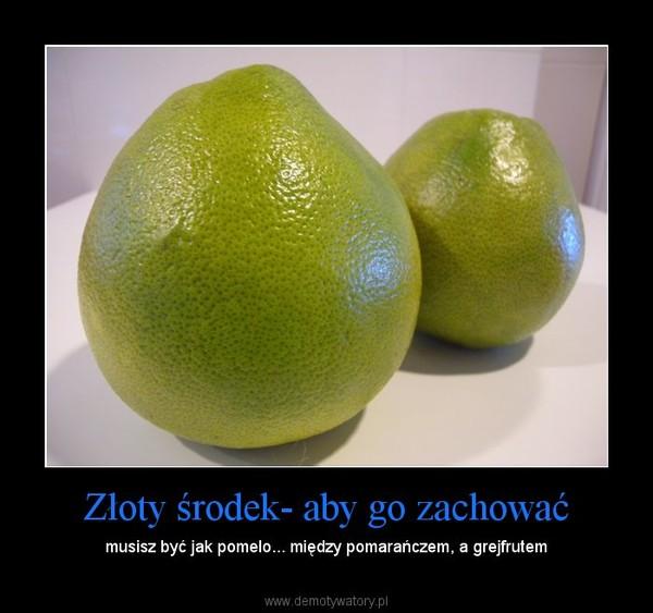 Złoty środek- aby go zachować – musisz być jak pomelo... między pomarańczem, a grejfrutem