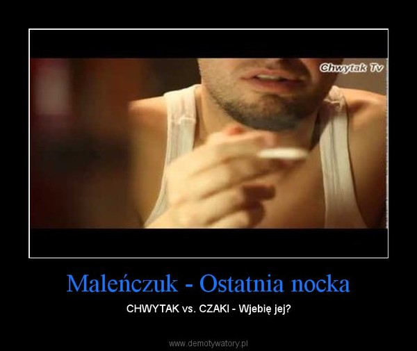Maleńczuk - Ostatnia nocka – CHWYTAK vs. CZAKI - Wjebię jej?