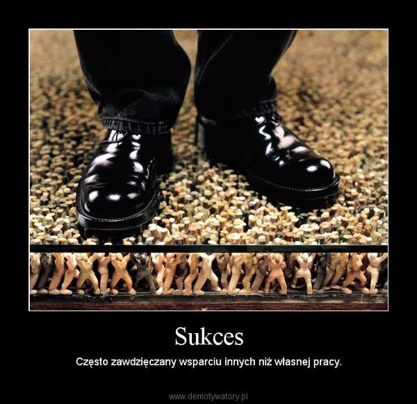 Sukces – Często zawdzięczany wsparciu innych niż własnej pracy.
