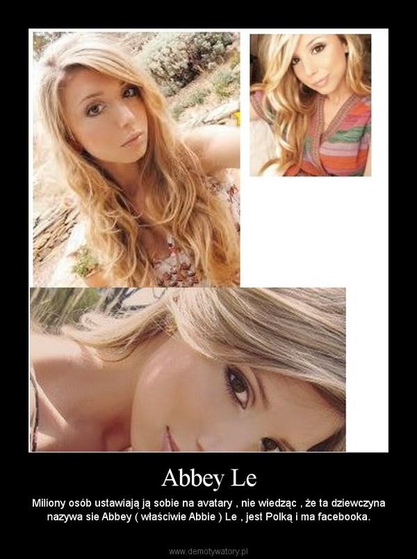 Abbey Le – Miliony osób ustawiają ją sobie na avatary , nie wiedząc , że ta dziewczyna nazywa sie Abbey ( właściwie Abbie ) Le , jest Polką i ma facebooka.
