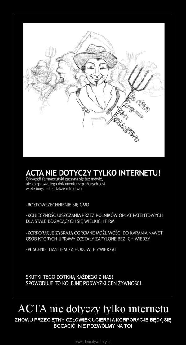 ACTA nie dotyczy tylko internetu – ZNOWU PRZECIĘTNY CZŁOWIEK UCIERPI A KORPORACJE BĘDĄ SIĘ BOGACIĆ! NIE POZWÓLMY NA TO!