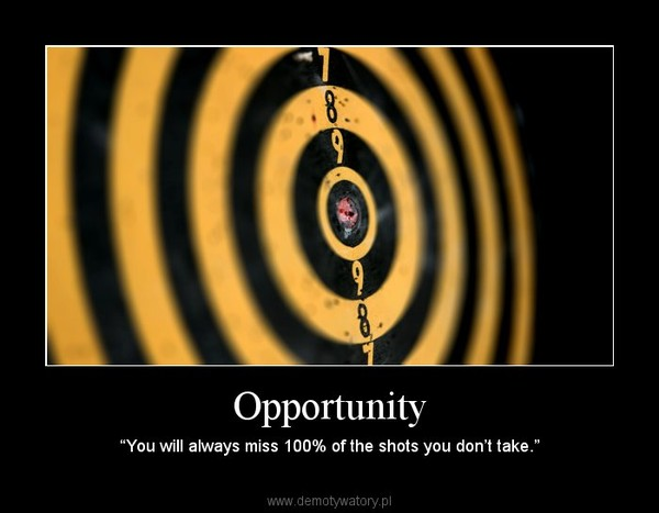"Opportunity – ""You will always miss 100% of the shots you don't take."""