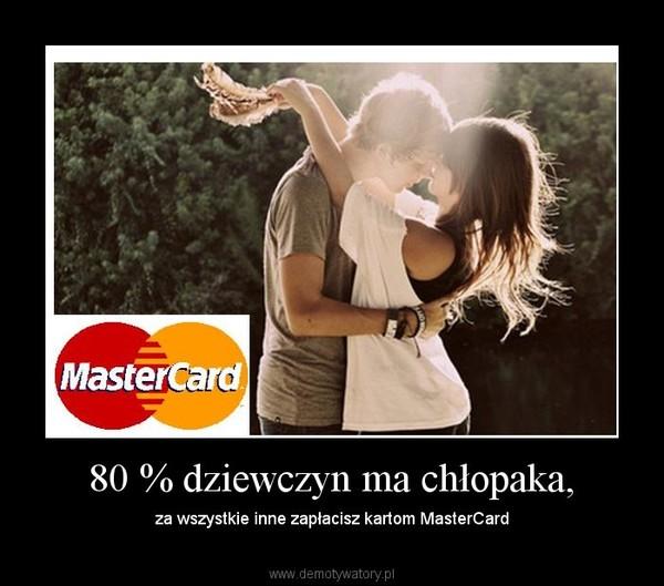 80 % dziewczyn ma chłopaka, – za wszystkie inne zapłacisz kartom MasterCard