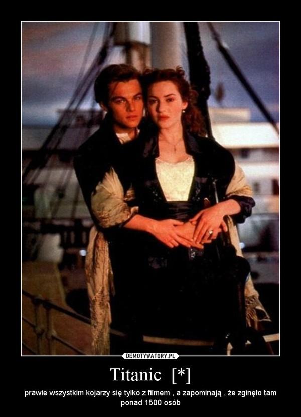 Titanic  [*] – prawie wszystkim kojarzy się tylko z filmem , a zapominają , że zginęło tam ponad 1500 osób