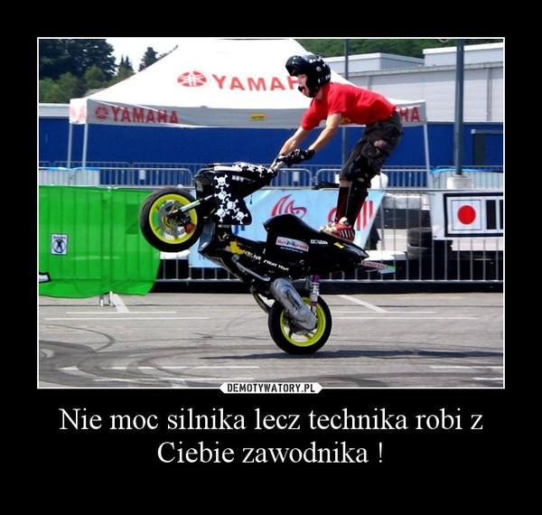 Nie moc silnika lecz technika robi z Ciebie zawodnika ! –