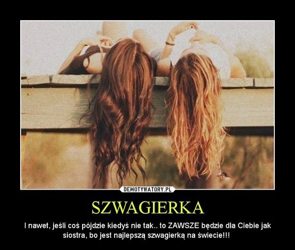 SZWAGIERKA – I nawet, jeśli coś pójdzie kiedyś nie tak.. to ZAWSZE będzie dla Ciebie jak siostra, bo jest najlepszą szwagierką na świecie!!!
