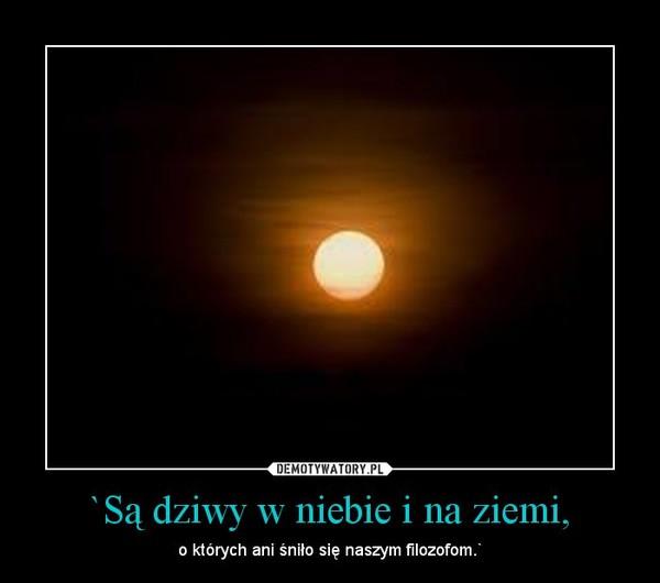 `Są dziwy w niebie i na ziemi, – o których ani śniło się naszym filozofom.`