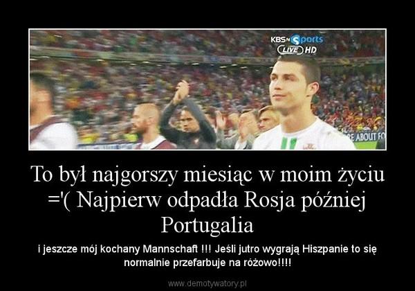 To był najgorszy miesiąc w moim życiu ='( Najpierw odpadła Rosja później Portugalia – i jeszcze mój kochany Mannschaft !!! Jeśli jutro wygrają Hiszpanie to się normalnie przefarbuje na różowo!!!!