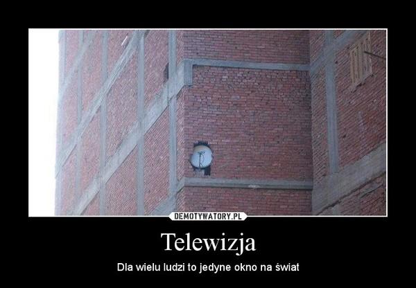 Telewizja – Dla wielu ludzi to jedyne okno na świat