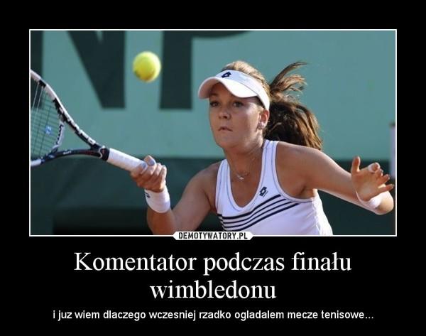 Komentator podczas finału wimbledonu – i juz wiem dlaczego wczesniej rzadko ogladalem mecze tenisowe...
