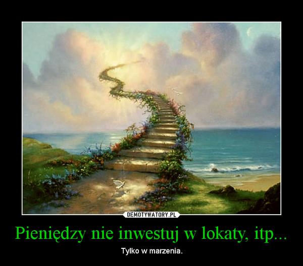 Pieniędzy nie inwestuj w lokaty, itp... – Tylko w marzenia.