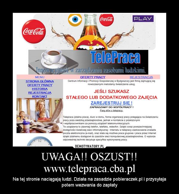 UWAGA!! OSZUST!! www.telepraca.cba.pl – Na tej stronie naciągają ludzi. Działa na zasadzie pobieraczek.pl i przysyłaja potem wezwania do zapłaty