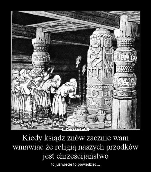 Kiedy ksiądz znów zacznie wam wmawiać że religią naszych przodków jest chrześcijaństwo