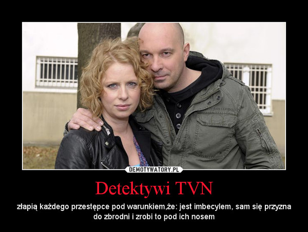 Detektywi TVN – złapią każdego przestępce pod warunkiem,że: jest imbecylem, sam się przyzna do zbrodni i zrobi to pod ich nosem