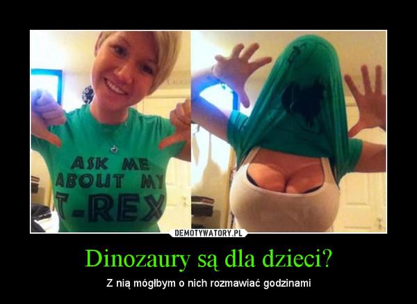 Dinozaury są dla dzieci? – Z nią mógłbym o nich rozmawiać godzinami