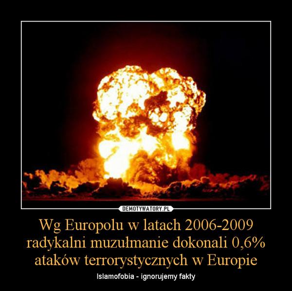 Wg Europolu w latach 2006-2009 radykalni muzułmanie dokonali 0,6% ataków terrorystycznych w Europie – Islamofobia - ignorujemy fakty