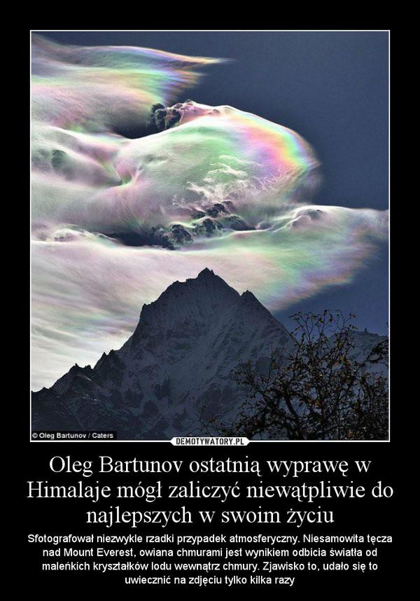 Oleg Bartunov ostatnią wyprawę w Himalaje mógł zaliczyć niewątpliwie do najlepszych w swoim życiu – Sfotografował niezwykle rzadki przypadek atmosferyczny. Niesamowita tęcza nad Mount Everest, owiana chmurami jest wynikiem odbicia światła od maleńkich kryształków lodu wewnątrz chmury. Zjawisko to, udało się to uwiecznić na zdjęciu tylko kilka razy