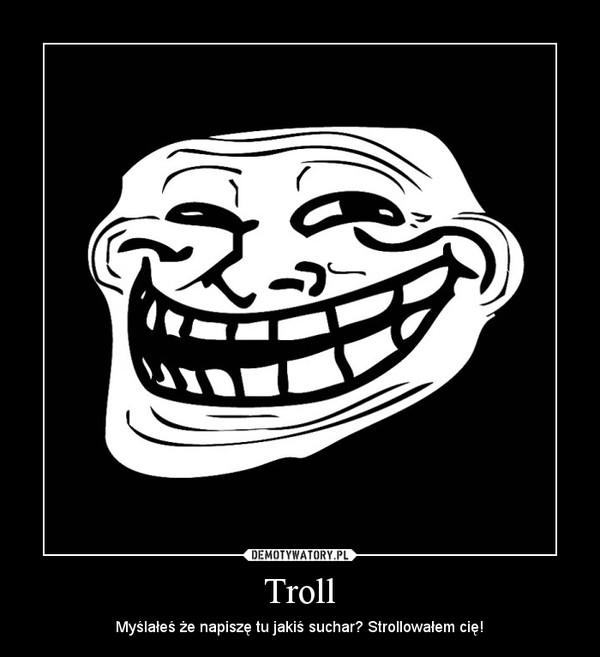 Troll – Myślałeś że napiszę tu jakiś suchar? Strollowałem cię!