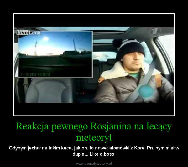 Reakcja pewnego Rosjanina na lecący meteoryt – Gdybym jechał na takim kacu, jak on, to nawet atomówki z Korei Pn. bym miał w dupie... Like a boss.