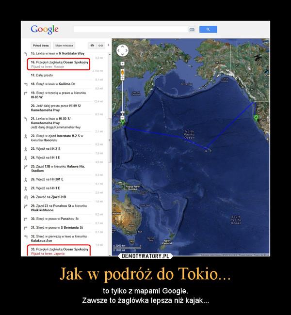 Jak w podróż do Tokio... – to tylko z mapami Google.Zawsze to żaglówka lepsza niż kajak...