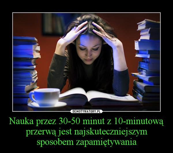 Nauka przez 30-50 minut z 10-minutową przerwą jest najskuteczniejszym sposobem zapamiętywania –