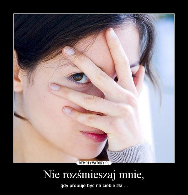 Nie rozśmieszaj mnie, – gdy próbuję być na ciebie zła ...