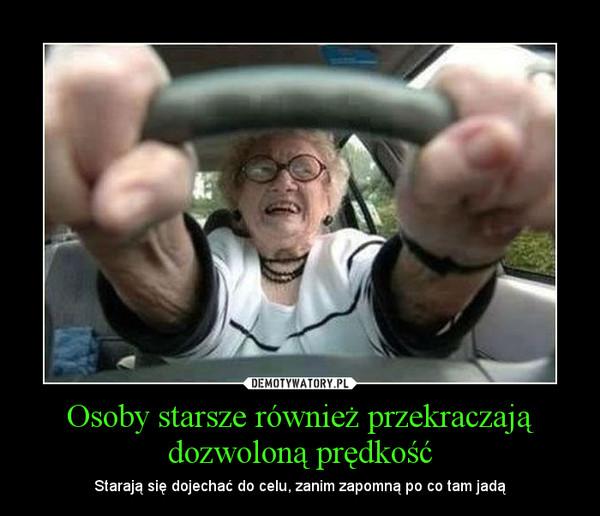 Osoby starsze również przekraczają dozwoloną prędkość – Starają się dojechać do celu, zanim zapomną po co tam jadą