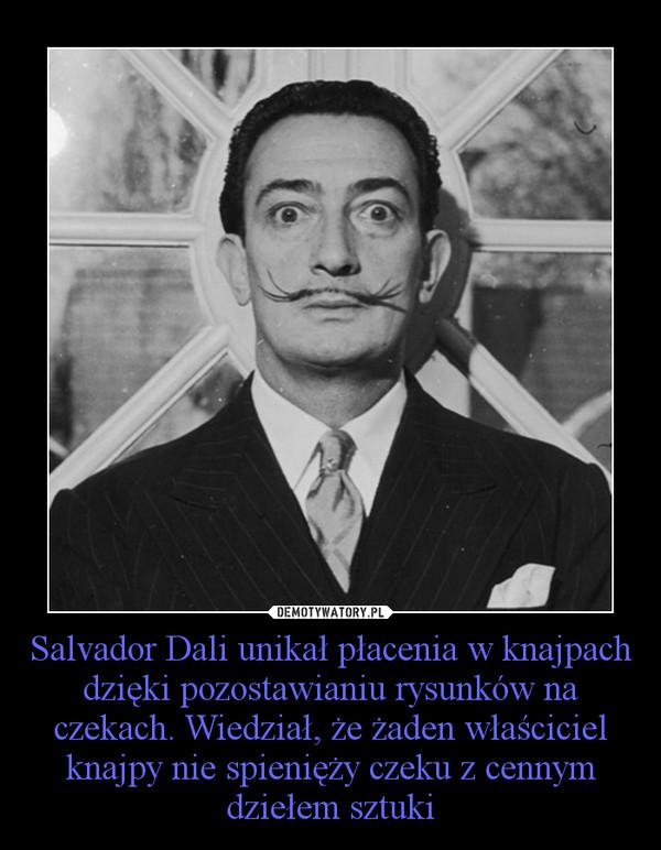 Salvador Dali unikał płacenia w knajpach dzięki pozostawianiu rysunków na czekach. Wiedział, że żaden właściciel knajpy nie spienięży czeku z cennym dziełem sztuki –