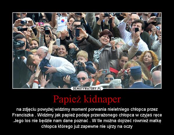Papież kidnaper – na zdjęciu powyżej widzimy moment porwania nieletniego chłopca przez Franciszka . Widzimy jak papież podaje przerażonego chłopca w czyjeś ręce .Jego los nie będzie nam dane poznać . W tle można dojrzeć również matkę chłopca którego już zapewne nie ujrzy na oczy