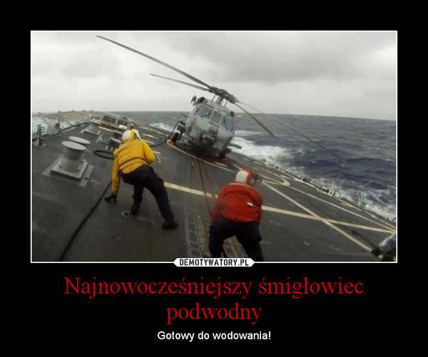 Najnowocześniejszy śmigłowiec podwodny – Gotowy do wodowania!