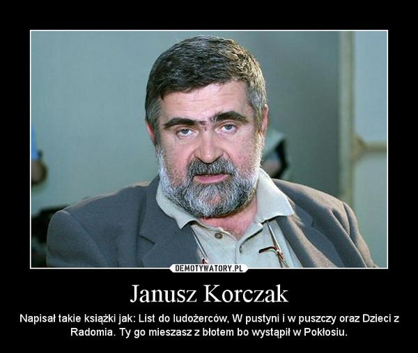 Janusz Korczak – Napisał takie książki jak: List do ludożerców, W pustyni i w puszczy oraz Dzieci z Radomia. Ty go mieszasz z błotem bo wystąpił w Pokłosiu.