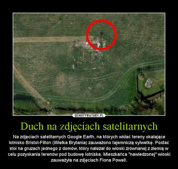 """Duch na zdjęciach satelitarnych – Na zdjęciach satelitarnych Google Earth, na których widać tereny okalające lotnisko Bristol-Filton (Wielka Brytania) zauważono tajemniczą sylwetkę. Postać stoi na gruzach jednego z domów, który należał do wioski zrównanej z ziemią w celu pozyskania terenów pod budowę lotniska. Mieszkańca """"nawiedzonej"""" wioski zauważyła na zdjęciach Fiona Powell."""
