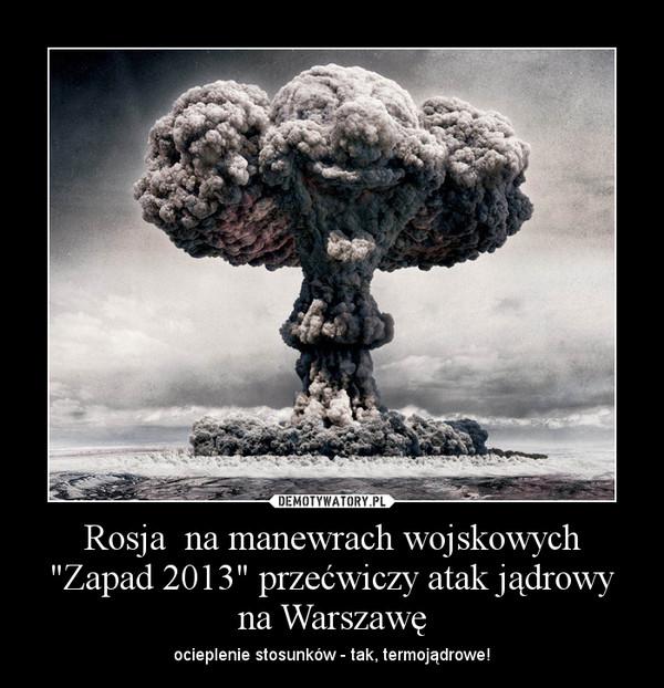 """Rosja  na manewrach wojskowych """"Zapad 2013"""" przećwiczy atak jądrowy na Warszawę – ocieplenie stosunków - tak, termojądrowe!"""