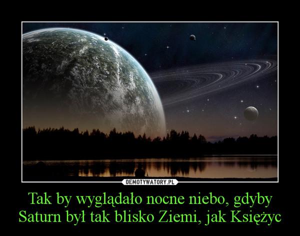 Tak by wyglądało nocne niebo, gdyby Saturn był tak blisko Ziemi, jak Księżyc –