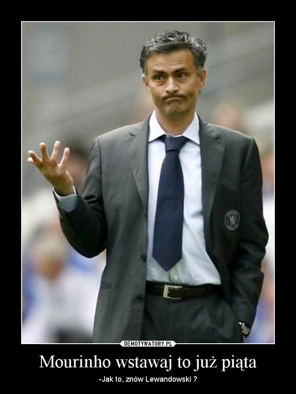 Mourinho wstawaj to już piąta – -Jak to, znów Lewandowski ?