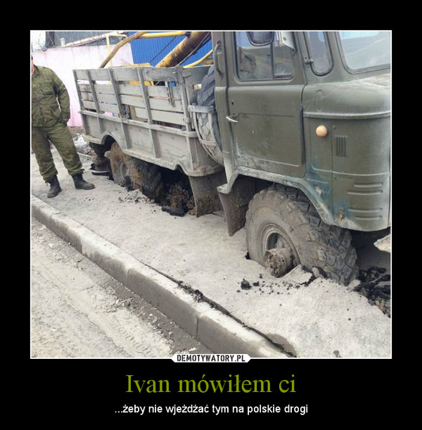 Ivan mówiłem ci – ...żeby nie wjeżdżać tym na polskie drogi