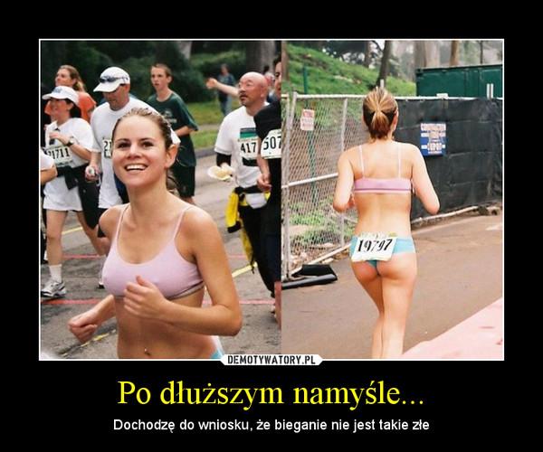 Po dłuższym namyśle... – Dochodzę do wniosku, że bieganie nie jest takie złe