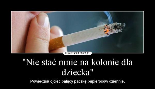 """""""Nie stać mnie na kolonie dla dziecka"""" – Powiedział ojciec palący paczkę papierosów dziennie."""