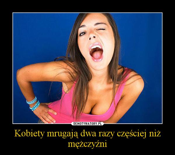 Kobiety mrugają dwa razy częściej niż mężczyźni –