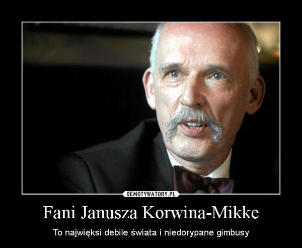 Fani Janusza Korwina-Mikke – To najwięksi debile świata i niedorypane gimbusy