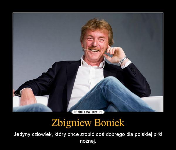 Zbigniew Boniek – Jedyny człowiek, który chce zrobić coś dobrego dla polskiej piłki nożnej.