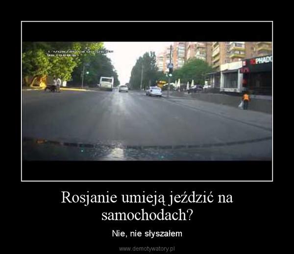 Rosjanie umieją jeździć na samochodach? – Nie, nie słyszałem