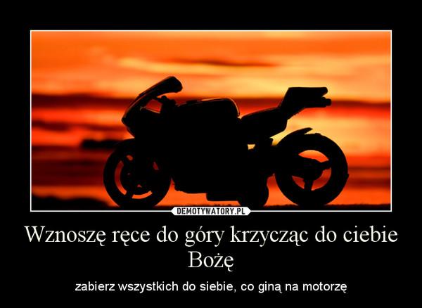 Wznoszę ręce do góry krzycząc do ciebie Bożę – zabierz wszystkich do siebie, co giną na motorzę