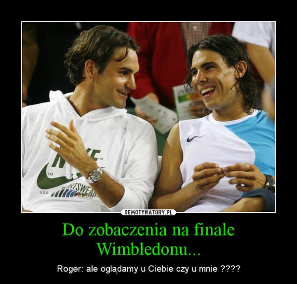 Do zobaczenia na finale Wimbledonu... – Roger: ale oglądamy u Ciebie czy u mnie ????